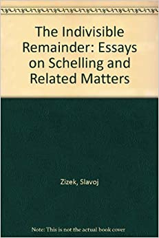 The Indivisible Remainder: Essays on Schelling and Related Matters
