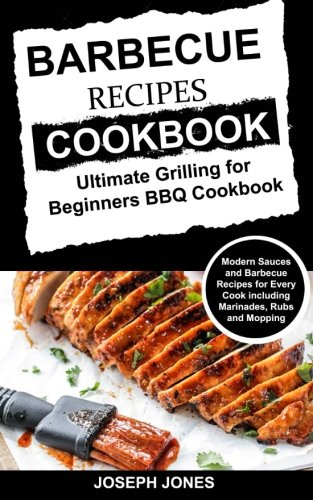 Barbecue Recipes Cookbook: Ultimate Grilling For Beginners BBQ Cookbook: Modern Sauces And Barbecue Recipes For Every Cook Including Marinades, Rubs And Mopping by Joseph Jones