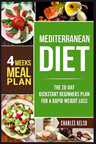 Mediterranean Diet: The 28-Day Kickstart Beginners Plan for a Rapid Weight Loss (4 Weeks Meal Plan)