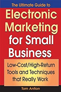 The Ultimate Guide to Electronic Marketing for Small Business: Low-Cost/High Return Tools and Techniques that Really Work by Wiley