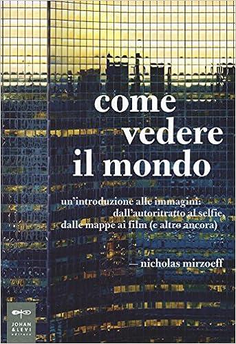 Nicholas Mirzoeff - Come vedere il mondo. Un'introduzione alle immagini: dall'autoritratto al selfie, dalle mappe ai film (e altro ancora) (2017)