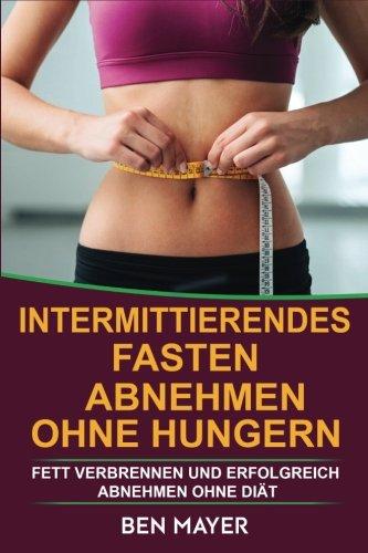 Intermittierendes Fasten: Abnehmen ohne hungern & Fett verbrennen und erfolgreich abnehmen ohne Diät