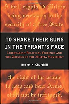 To Shake Their Guns In The Tyrant's Face: Libertarian Political Violence And The Origins Of The Militia Movement por Robert H. Churchill epub