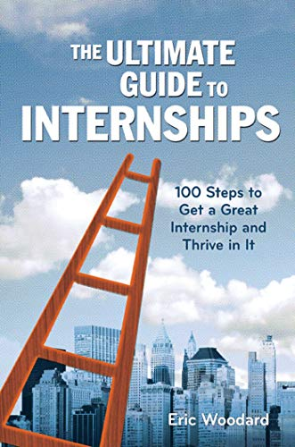 The Ultimate Guide to Internships: 100 Steps to Get a Great Internship...