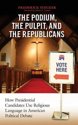Podium, the Pulpit, and the Republicans, The: How Presidential Candidates Use Religious Language in American Political Debate