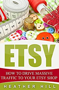Etsy: How To Drive Massive Traffic To Your Etsy Shop (Etsy Marketing, Etsy Business for Beginners, Etsy Selling) by [Hill, Heather, Donovan, James H.]