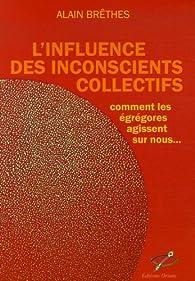 L'influence des inconscients collectifs : Comment les Egrégores agissent sur nous par Alain Brêthes