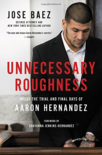 Unnecessary Roughness: Inside the Trial and Final Days of Aaron Hernandez by Hachette Books
