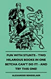 Fun with Stunts - Two Hilarious Books in One - Betcha Can't Do It! - and Try This One!, Alexander Rensselaer, 1445510847