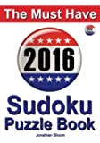 The Must Have 2016 Sudoku Puzzle Book: 366 puzzle daily sudoku book for the leap year. A challenge for every day of the year. 366 Sudoku Games - 5 levels of difficulty (easy to hard)