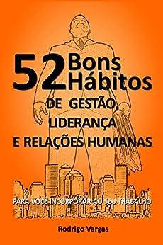 52 Bons Hábitos de Gestão, Liderança e Relações Humanas: Para Você Incorporar ao seu Trabalho por [Vargas, Rodrigo]