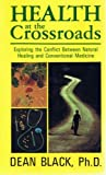 Health at the Crossroads : Exploring the Conflict Between Natural Healing and Conventional Medicine, Black, Dean, 0929283074