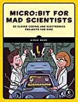 Micro:bit for Mad Scientists: 30 Clever Coding and Electronics Projects for Kids Front Cover
