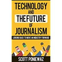 TECHNOLOGY AND THE FUTURE OF JOURNALISM: Looking Back to Move an Industry Forward