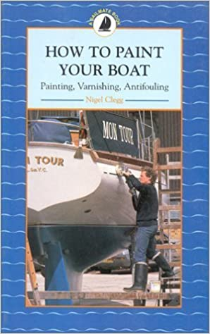 Book How to Paint Your Boat: Painting, Varnishing and Antifouling by Clegg, Nigel (1998)