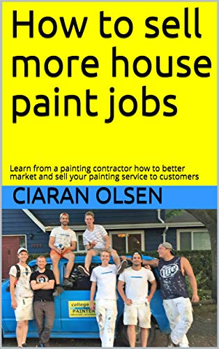 How to sell more house paint jobs: Learn from a painting contractor how to better market and sell your painting service to customers