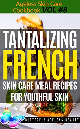Tantalizing French Cook Book Skin Care Recipes For Youthful Skin: The French Cookbook Anti Aging Diet (The Ageless Skin Care Cookbook Volume 8) by Butterfly Ageless Beauty - Christopher Sewell