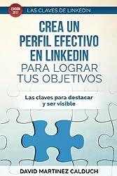 Crea un perfil eficaz en LinkedIn para conseguir tus objetivos: Las claves para destacar y ser visible (Las claves de LinkedIn) (Volume 1) (Spanish Edition)