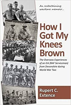 Book How I Got My Knees Brown: The Overseas Experiences of an Erk (RAF Serviceman) from Devonshire During World War Two by Rupert C. Extence (2012-05-31)