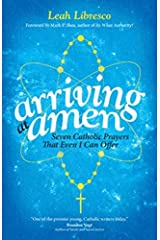 Arriving at Amen: Seven Catholic Prayers That Even I Can Offer by Leah Libresco (2015-05-07) Paperback