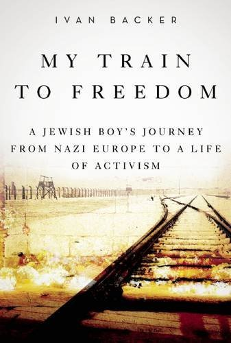 My Train to Freedom: A Jewish Boya??s Journey from Nazi Europe to a Life of Activism by Ivan A. Backer (2016-01-12)