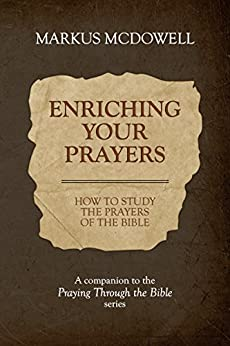 Enriching Your Prayers: How to Study the Prayers of the Bible:  A companion to the Praying Through the Bible series by [McDowell, Markus]