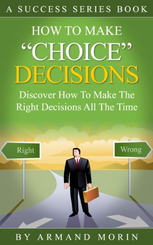 Choice Decisions: How To Make Decisions Correctly All The Time: How To Make Decisions Correctly All The Time