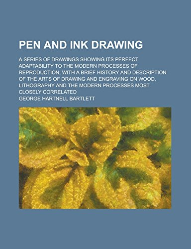 Pen And Ink Drawing; A Series Of Drawings Showing Its Perfect Adaptability To The Modern Processes Of Reproduction; With A Brief History And ... On Wood, Lithography And The Modern Processes