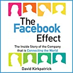 The Facebook Effect: The Inside Story of the Company That Is Connecting the World | David Kirkpatrick