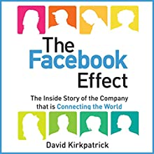 The Facebook Effect: The Inside Story of the Company That Is Connecting the World Audiobook by David Kirkpatrick Narrated by David Kirkpatrick