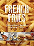 French Fries: International Recipes, Dips & Tricks