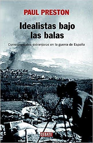 Idealistas bajo las balas: Corresponsales extranjeros en la guerra de España Historia: Amazon.es: Preston, Paul, GARCIA PEREZ, RICARDO;ANSON BALMASEDA,BEATRIZ;: Libros