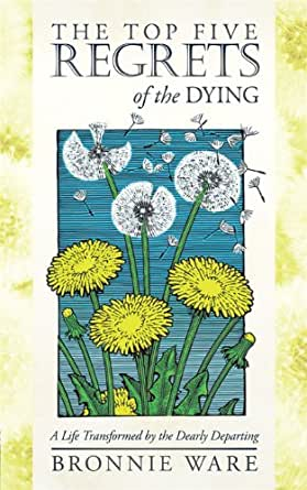 The Top Five Regrets of the Dying: A Life Transformed by ...