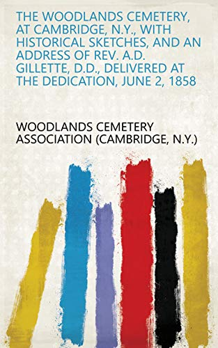 The Woodlands Cemetery, at Cambridge, N.Y., with Historical Sketches, and an Address of Rev. A.D. Gillette, D.D., Delivered at the Dedication, June 2, 1858