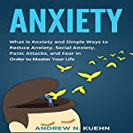 Anxiety: What Is Anxiety and Simple Ways to Reduce Anxiety, social Anxiety, Panic Attacks, and Fear in Order to Master Your Life | Andrew N. Kuehn