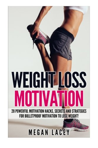 Weight Loss Motivation: 28 Powerful Motivation Hacks, Secrets and Strategies for Bulletproof Motivation to Lose Weight!