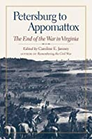 Petersburg to Appomattox: The End of the War in Virginia