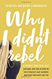 img - for Why I Didn't Rebel: A Twenty-Two-Year-Old Explains Why She Stayed on the Straight and Narrow---and How Your Kids Can Too book / textbook / text book