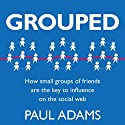 Grouped: How Small Groups of Friends are the Key to Influence on the Social Web Audiobook by Paul Adams Narrated by Eric Michael Summerer