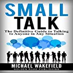 Small Talk: The Definitive Guide to Talking to Anyone in Any Situation | Michael Wakefield