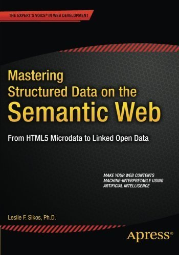 Mastering Structured Data on the Semantic Web: From HTML5 Microdata to Linked Open Data by Leslie Sikos (2015-06-30)
