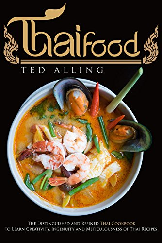 Thai Food: The Distinguished and Refined Thai Cookbook to Learn Creativity, Ingenuity and Meticulousness of Thai Recipes by Ted Alling