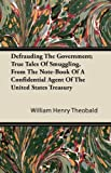 Defrauding the Government; True Tales of Smuggling, from the Note-Book of a Confidential Agent of the United States Treasury, William Henry Theobald, 1446083888