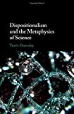 "Travis Dumsday, ""Dispositionalism and the Metaphysics of Science"" (Cambridge UP, 2019)"