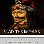 Legends of the Middle Ages: The Life and Legacy of Vlad the Impaler |  Charles River Editors