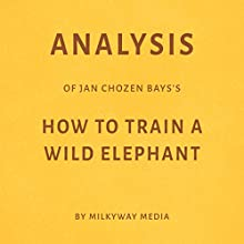 Analysis of Jan Chozen Bays's How to Train a Wild Elephant by Milkyway Media Audiobook by  Milkyway Media Narrated by Susan Murphy