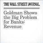 Goldman Shows the Big Problem for Banks: Revenue   Justin Baer,Peter Rudegeair