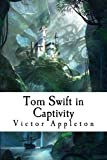 Tom Swift in Captivity: or, A Daring Escape by Airship (Volume 13)
