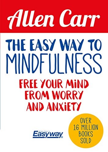 The Easy Way to Mindfulness: Free your mind from worry and anxiety (Allen Carr's Easyway) (The Best Way To Handle Stress)