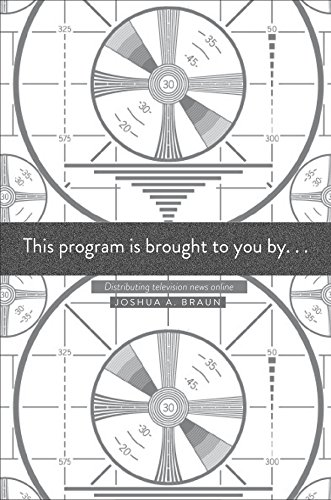 This Program Is Brought to You By...: Distributing Television News Online by Joshua A. Braun
